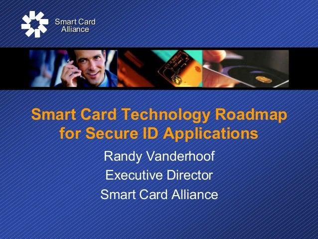Smart CardSmart CardAllianceAllianceSmart Card Technology Roadmapfor Secure ID ApplicationsRandy VanderhoofExecutive Direc...