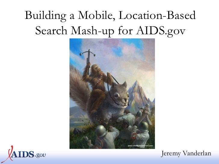 Building a Mobile, Location-Based Search Mash-up for AIDS.gov                          Jeremy Vanderlan