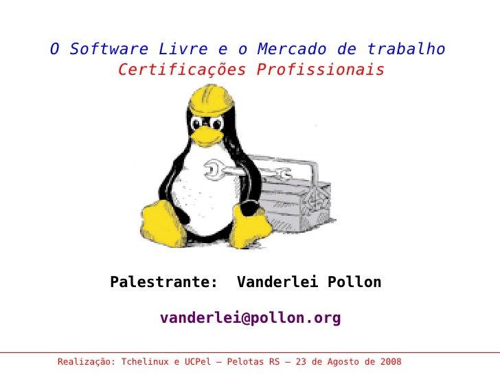 O Software Livre e o Mercado de trabalho        Certificações Profissionais              Palestrante:            Vanderlei...