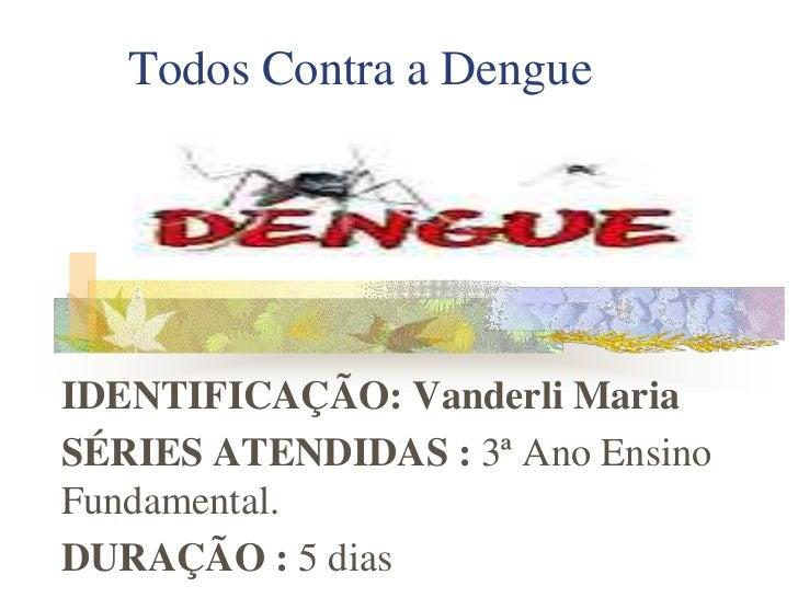 Todos Contra a DengueIDENTIFICAÇÃO: Vanderli MariaSÉRIES ATENDIDAS : 3ª Ano EnsinoFundamental.DURAÇÃO : 5 dias
