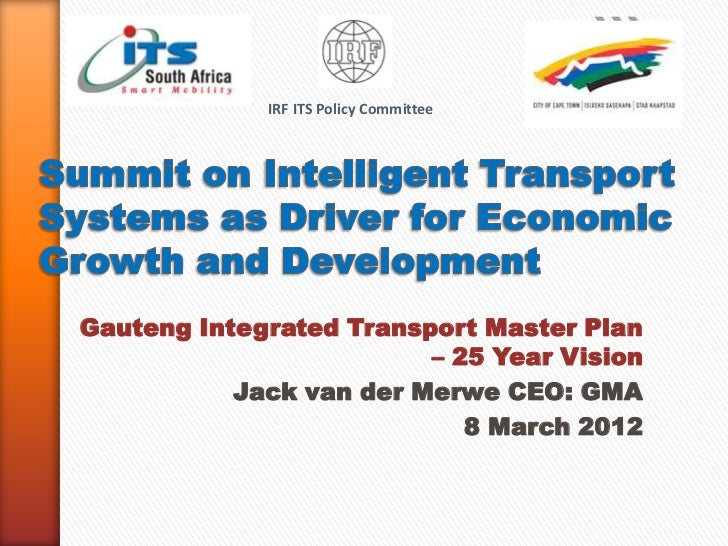 IRF ITS Policy CommitteeGauteng Integrated Transport Master Plan                         – 25 Year Vision           Jack v...