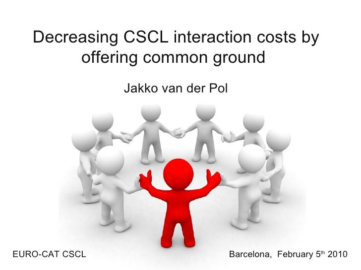 Decreasing CSCL interaction costs by offering common ground   Jakko van der Pol Barcelona,  February 5 th  2010 EURO-CAT C...