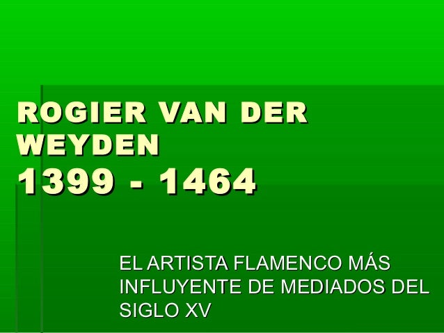 ROGIER VAN DER WEYDEN  1399 - 1464  EL ARTISTA FLAMENCO MÁS INFLUYENTE DE MEDIADOS DEL SIGLO XV