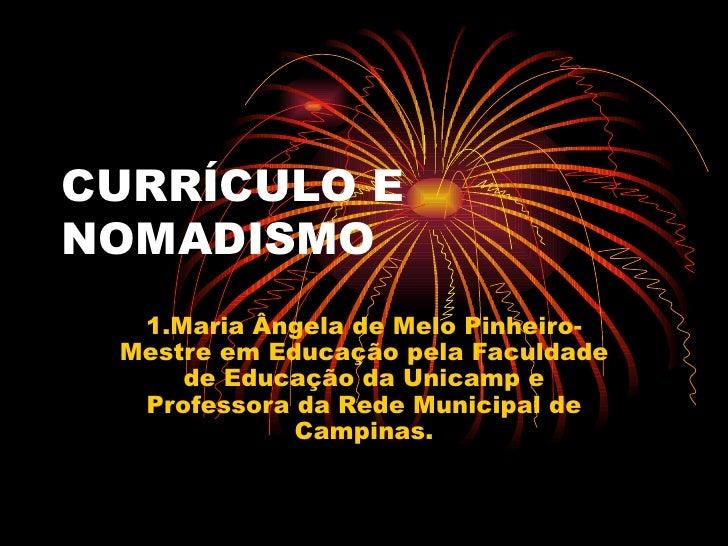 CURRÍCULO E NOMADISMO 1.Maria Ângela de Melo Pinheiro-Mestre em Educação pela Faculdade de Educação da Unicamp e Professor...
