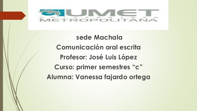 """sede Machala  Comunicación oral escrita  Profesor: José Luis López  Curso: primer semestres """"c""""  Alumna: Vanessa fajardo o..."""