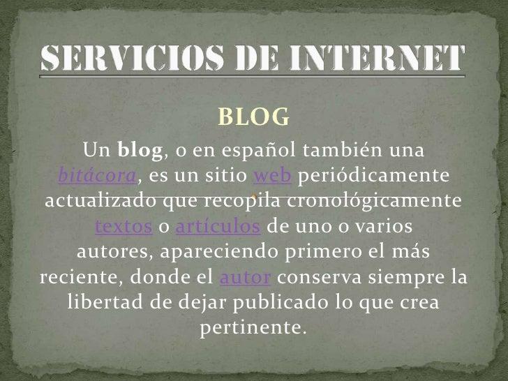 BLOG      Un blog, o en español también una   bitácora, es un sitio web periódicamente  actualizado que recopila cronológi...