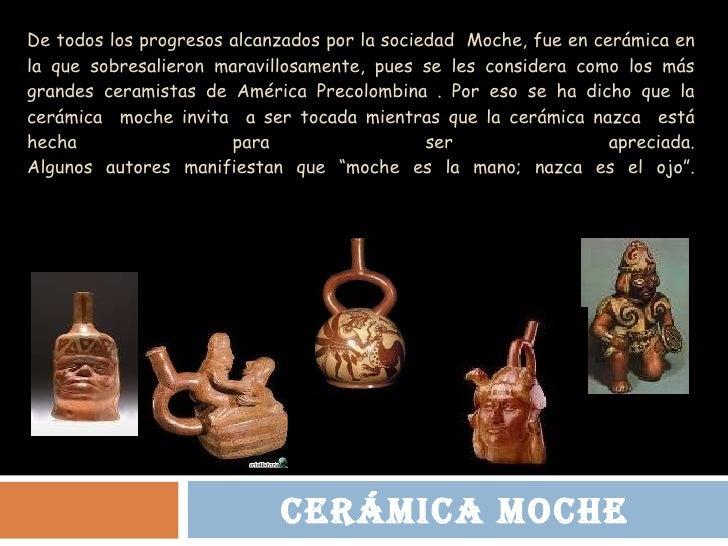 De todos los progresos alcanzados por la sociedad  Moche, fue en cerámica en la que sobresalieron maravillosamente, pues s...