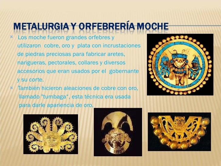 <ul><li>Los moche fueron grandes orfebres y  </li></ul><ul><li>utilizaron  cobre, oro y  plata con incrustaciones </li></u...