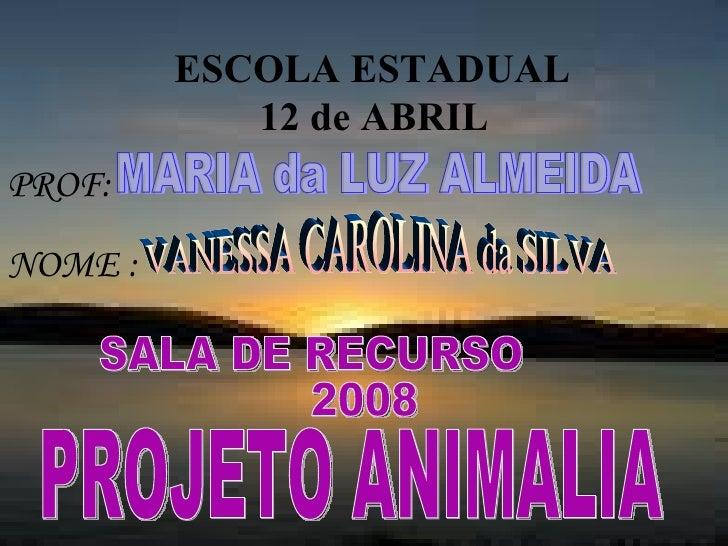 ESCOLA ESTADUAL  12 de ABRIL   NOME : PROJETO ANIMALIA PROF: MARIA da LUZ ALMEIDA VANESSA CAROLINA da SILVA SALA DE RECURS...