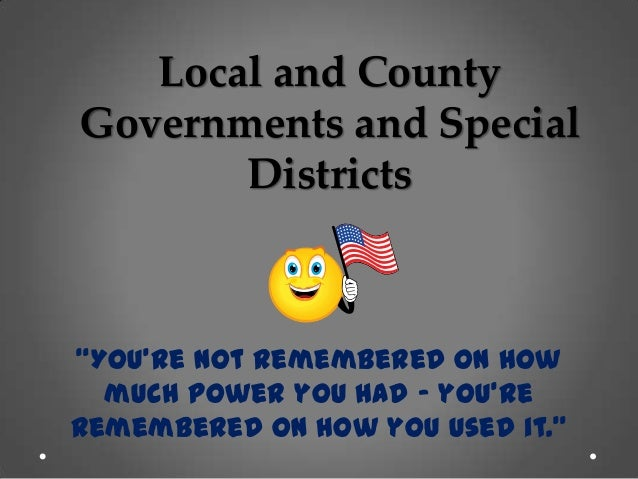 """Local and County Governments and Special Districts """"You're not remembered on how much power you had – you're remembered on..."""