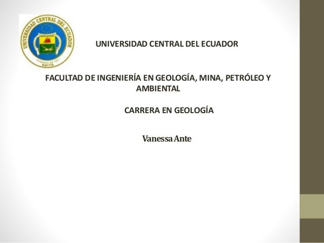 VanessaAnte UNIVERSIDAD CENTRAL DEL ECUADOR FACULTAD DE INGENIERÍA EN GEOLOGÍA, MINA, PETRÓLEO Y AMBIENTAL CARRERA EN GEOL...