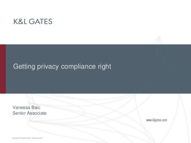 Copyright © 2013 by K&L Gates. All rights reserved. Getting privacy compliance right Vanessa Baic Senior Associate