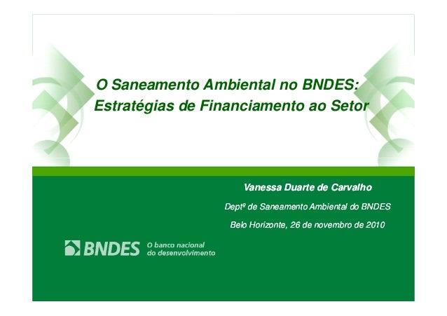 O Saneamento Ambiental no BNDES: Estratégias de Financiamento ao Setor Vanessa Duarte de Carvalho Deptº de Saneamento Ambi...