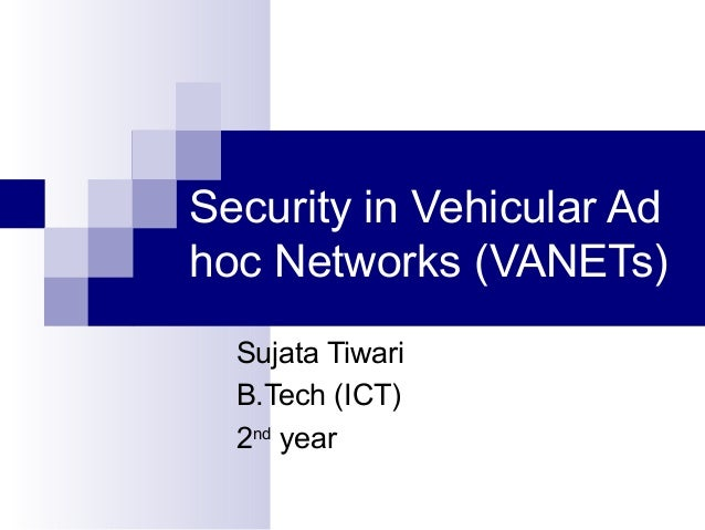 Security in Vehicular Ad hoc Networks (VANETs) Sujata Tiwari B.Tech (ICT) 2nd year
