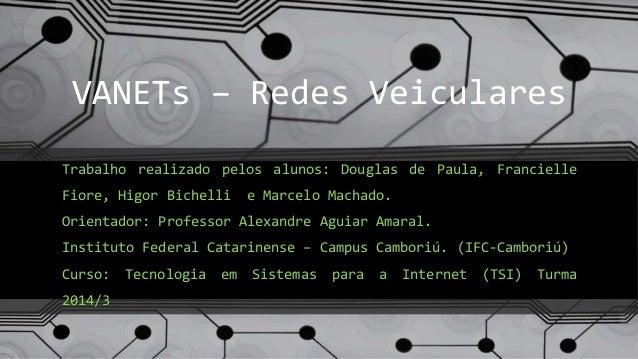 VANETs – Redes Veiculares Trabalho realizado pelos alunos: Douglas de Paula, Francielle Fiore, Higor Bichelli e Marcelo Ma...