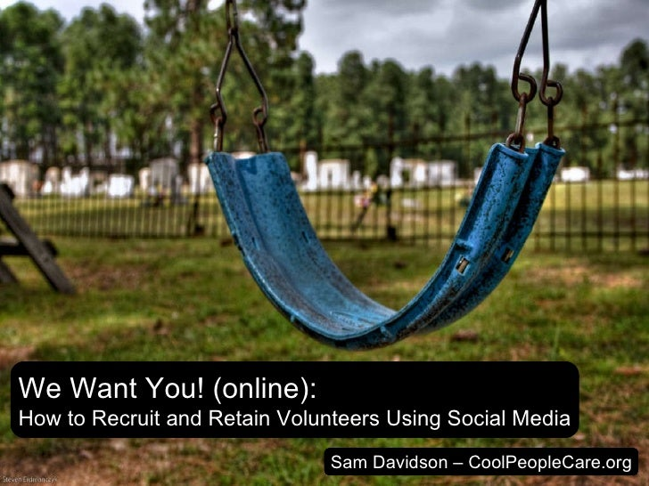 We Want You! (online): How to Recruit and Retain Volunteers Using Social Media Sam Davidson – CoolPeopleCare.org