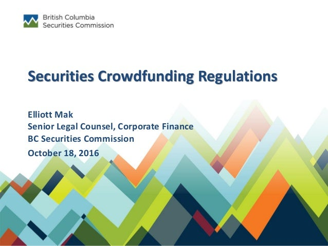 Securities Crowdfunding Regulations Elliott Mak Senior Legal Counsel, Corporate Finance BC Securities Commission October 1...