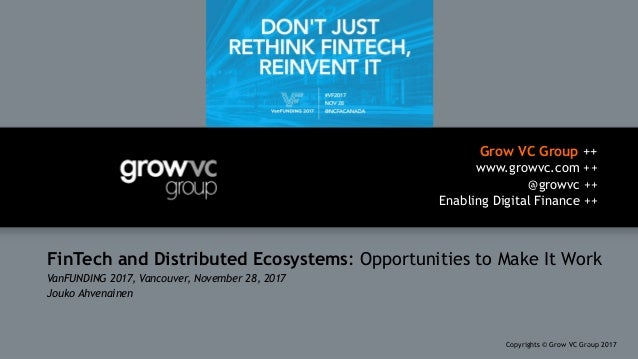 Grow VC Group ++ www.growvc.com ++ @growvc ++ Enabling Digital Finance ++ Copyrights © Grow VC Group 20171 FinTech and Dis...