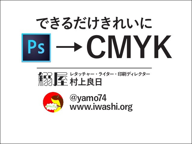 できるだけきれいに  →CMYK レタッチャー・ライター・印刷ディレクター 村上良日 @yamo74 www.iwashi.org