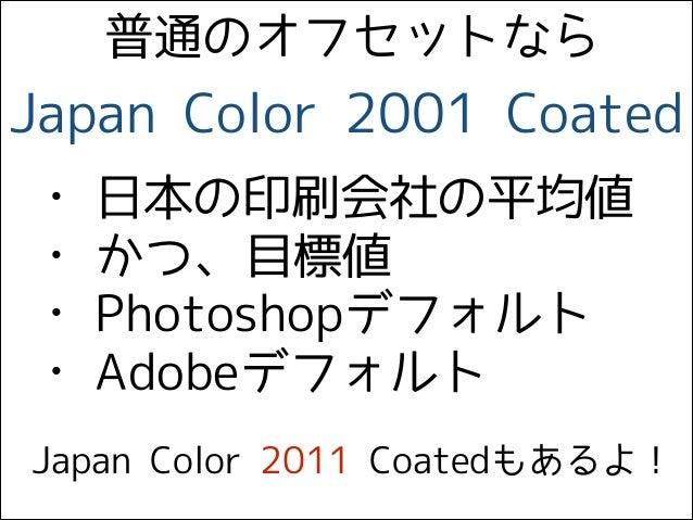 Japan Color 2001 Coated • 日本の印刷会社の平均値 • かつ、目標値 • Photoshopデフォルト • Adobeデフォルト Japan Color 2011 Coatedもあるよ! 普通のオフセットなら