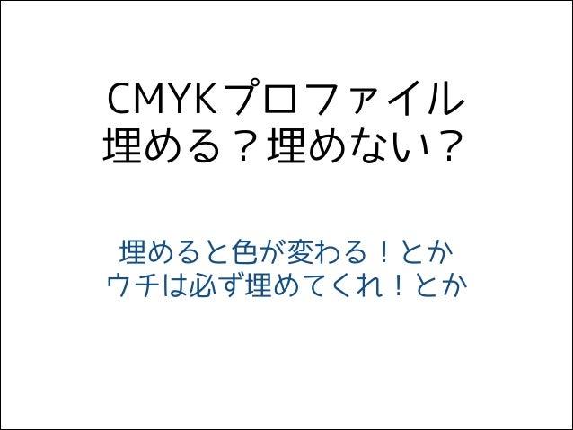 CMYKプロファイル 埋める?埋めない? 埋めると色が変わる!とか ウチは必ず埋めてくれ!とか