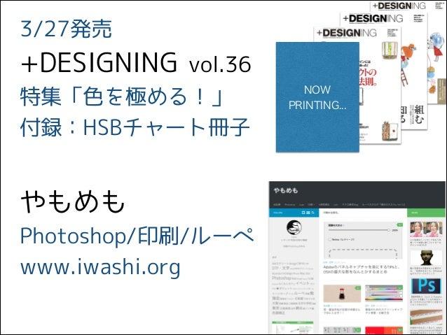 3/27発売 +DESIGNING vol.36 特集「色を極める!」 付録:HSBチャート冊子 やもめも Photoshop/印刷/ルーペ www.iwashi.org NOW PRINTING...