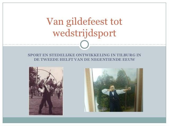 Van gildefeest tot        wedstrijdsportSPORT EN STEDELIJKE ONTWIKKELING IN TILBURG IN  DE TWEEDE HELFT VAN DE NEGENTIENDE...