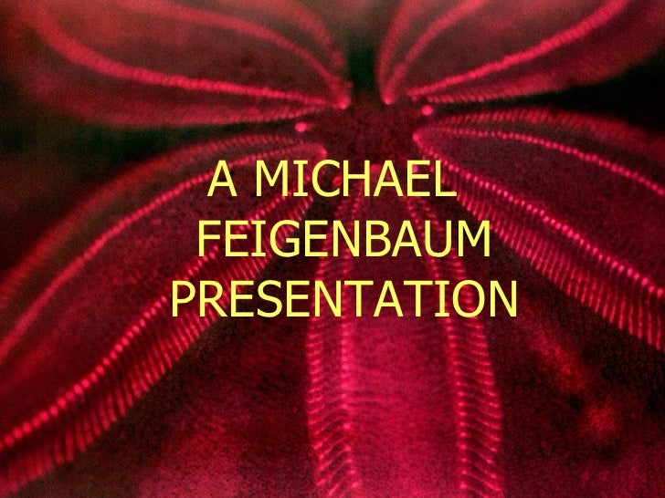 <ul><li>A MICHAEL FEIGENBAUM PRESENTATION </li></ul>