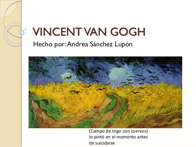 VINCENTVAN GOGH Hecho por:Andrea Sánchez Lupón (Campo de trigo con cuervos) lo pintó en el momento antes de suicidarse