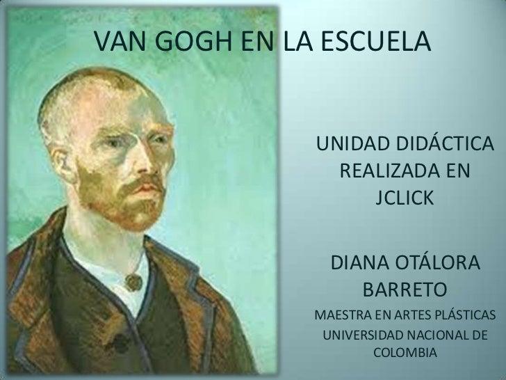 VAN GOGH EN LA ESCUELA <br />UNIDAD DIDÁCTICA REALIZADA EN JCLICK<br />DIANA OTÁLORA BARRETO<br />MAESTRA EN ARTES PLÁSTIC...