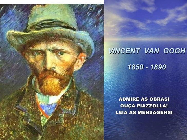 VINCENT  VAN  GOGH 1850 - 1890 ADMIRE AS OBRAS! OUÇA PIAZZOLLA! LEIA AS MENSAGENS!