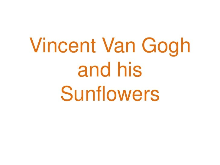 Vincent Van Gogh     and his   Sunflowers