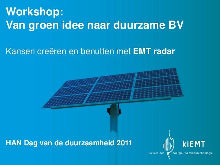 Workshop:Van groen idee naar duurzame BVKansen creëren en benutten met EMT radarHAN Dag van de duurzaamheid 2011