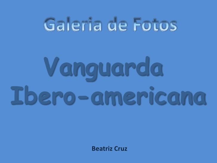 Galeria de Fotos<br />Vanguarda <br />Ibero-americana<br />Beatriz Cruz<br />
