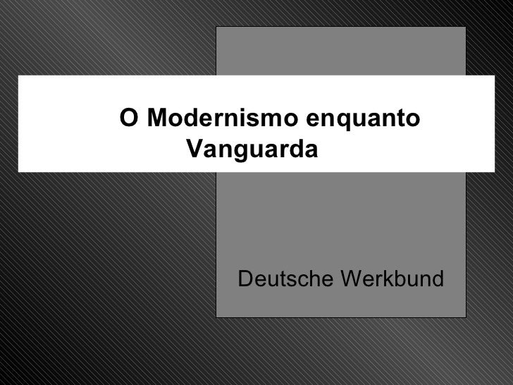 O Modernismo enquanto Vanguarda Deutsche Werkbund