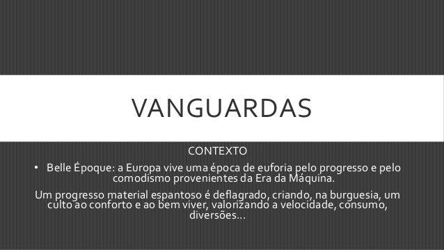 VANGUARDAS CONTEXTO • Belle Époque: a Europa vive uma época de euforia pelo progresso e pelo comodismo provenientes da Era...