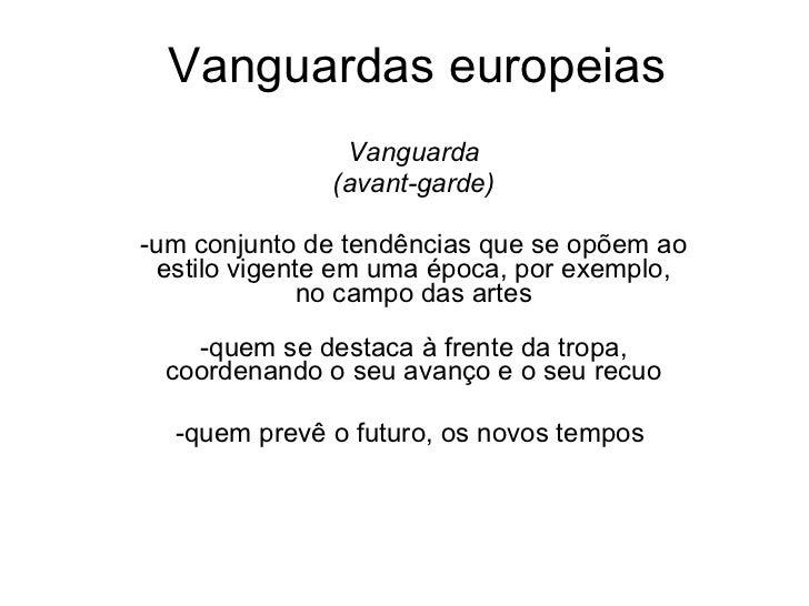 Vanguardas europeias Vanguarda (avant-garde) -um conjunto de tendências que se opõem ao estilo vigente em uma época, por e...