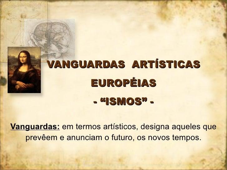 """VANGUARDAS  ARTÍSTICAS EUROPÉIAS - """"ISMOS"""" - Vanguardas:  em termos artísticos, designa aqueles que prevêem e anunciam o f..."""
