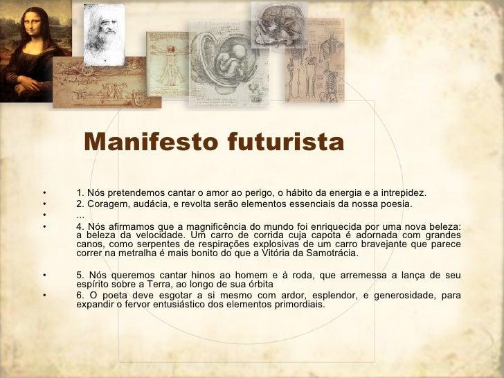 Manifesto futurista <ul><li>1. Nós pretendemos cantar o amor ao perigo, o hábito da energia e a intrepidez. </li></ul><ul>...
