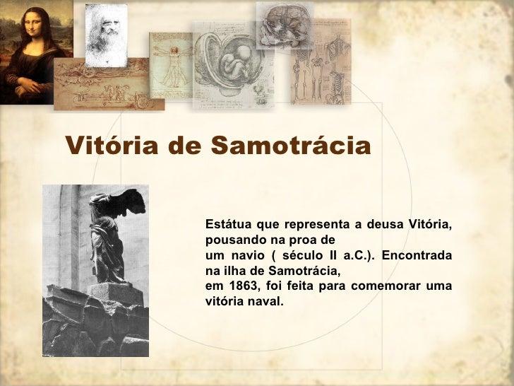 Vitória de Samotrácia Estátua que representa a deusa Vitória, pousando na proa de um navio ( século II a.C.). Encontrada n...