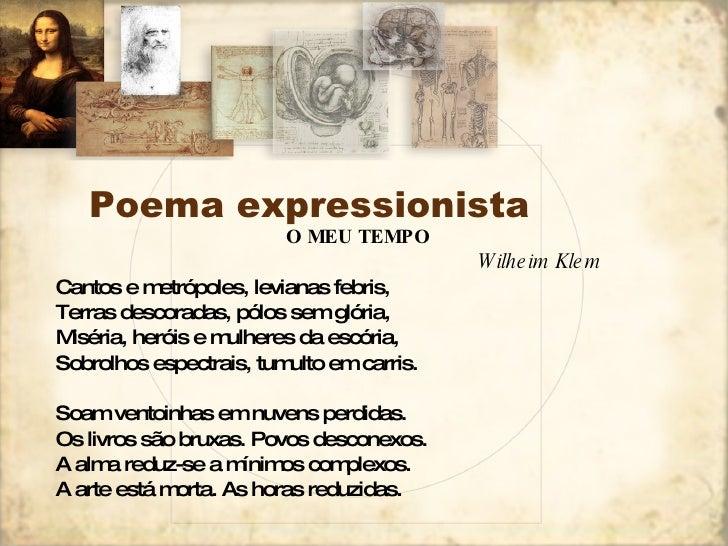 Poema expressionista <ul><li>O MEU TEMPO </li></ul><ul><li>Wilheim Klem </li></ul><ul><li>Cantos e metrópoles, levianas fe...
