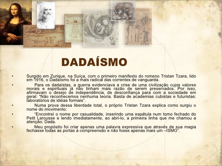 DADAÍSMO <ul><li>Surgido em Zurique, na Suíça, com o primeiro manifesto do romeno Tristan Tzara, lido em 1916, o Dadaísmo ...