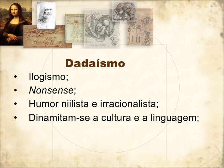 Dadaísmo <ul><li>Ilogismo; </li></ul><ul><li>Nonsense ; </li></ul><ul><li>Humor niilista e irracionalista; </li></ul><ul><...