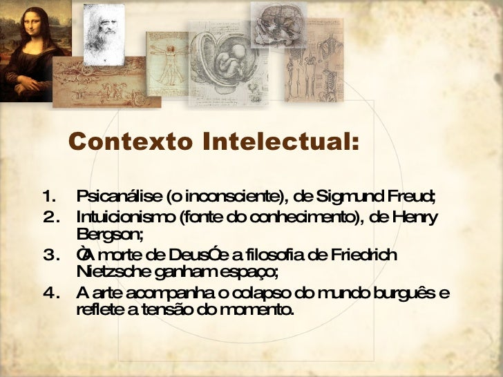 Contexto Intelectual: <ul><li>Psicanálise (o inconsciente), de Sigmund Freud; </li></ul><ul><li>Intuicionismo (fonte do co...