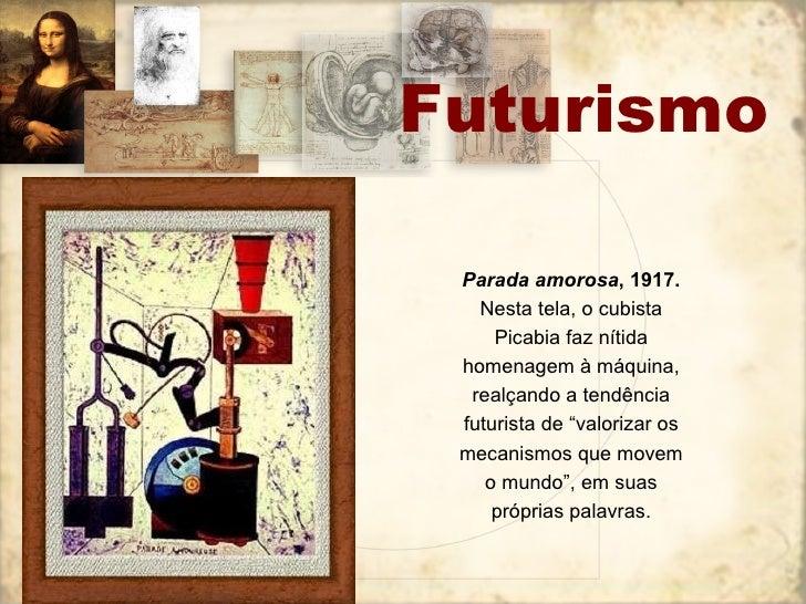 Futurismo Parada amorosa , 1917.  Nesta tela, o cubista Picabia faz nítida homenagem à máquina, realçando a tendência futu...