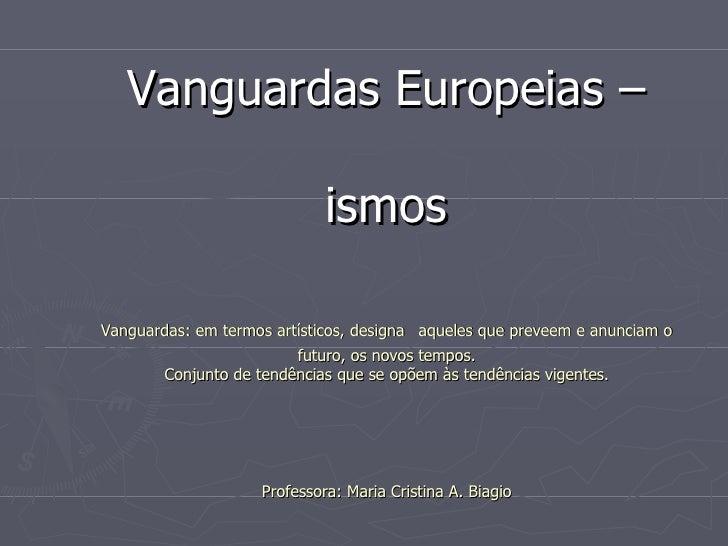 Vanguardas  E uropeias – ismos Vanguardas: em termos artísticos, designa   aqueles que preveem e anunciam o futuro, os nov...