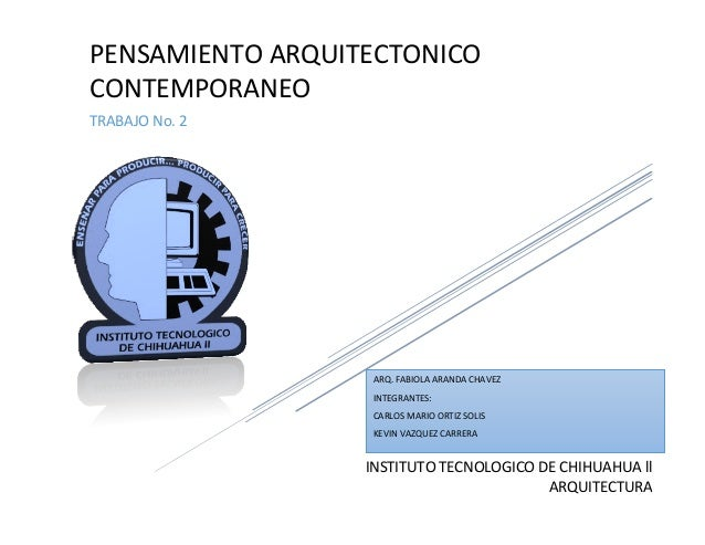 INSTITUTO TECNOLOGICO DE CHIHUAHUA ll ARQUITECTURA PENSAMIENTO ARQUITECTONICO CONTEMPORANEO TRABAJO No. 2 ARQ. FABIOLA ARA...