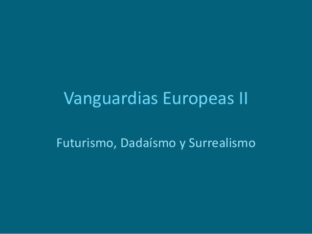 Vanguardias Europeas II Futurismo, Dadaísmo y Surrealismo