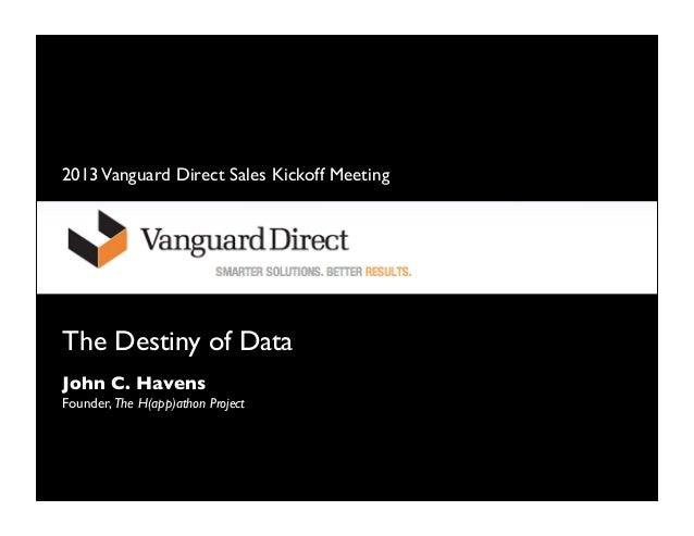 2013 Vanguard Direct Sales Kickoff MeetingThe Destiny of DataJohn C. HavensFounder, The H(app)athon Project