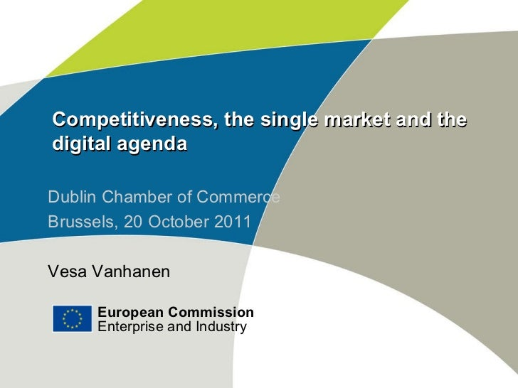 Competitiveness, the single market and the digital agenda Dublin Chamber of Commerce Brussels, 20 October 2011 Vesa Vanhan...